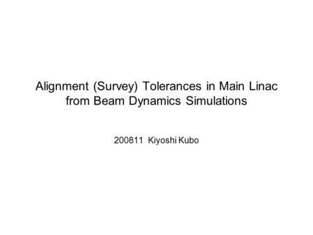 Alignment (Survey) Tolerances in Main Linac from Beam Dynamics Simulations 200811 Kiyoshi Kubo.