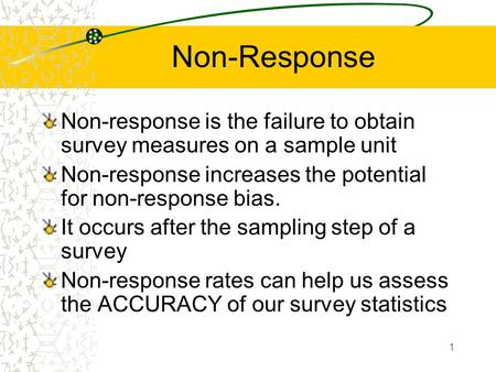 1 Non-Response Non-response is the failure to obtain survey measures on a sample unit Non-response increases the potential for non-response bias. It occurs.