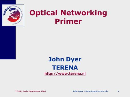 John Dyer TF-PR, Paris, September 20061 Optical Networking Primer John Dyer TERENA