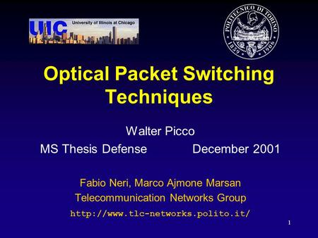 1 Optical Packet Switching Techniques Walter Picco MS Thesis Defense December 2001 Fabio Neri, Marco Ajmone Marsan Telecommunication Networks Group