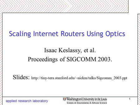 Applied research laboratory 1 Scaling Internet Routers Using Optics Isaac Keslassy, et al. Proceedings of SIGCOMM 2003. Slides: