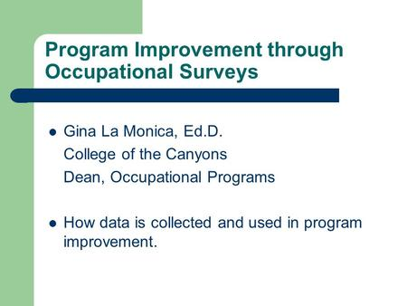 Program Improvement through Occupational Surveys Gina La Monica, Ed.D. College of the Canyons Dean, Occupational Programs How data is collected and used.
