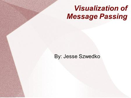 Visualization of Message Passing By: Jesse Szwedko.