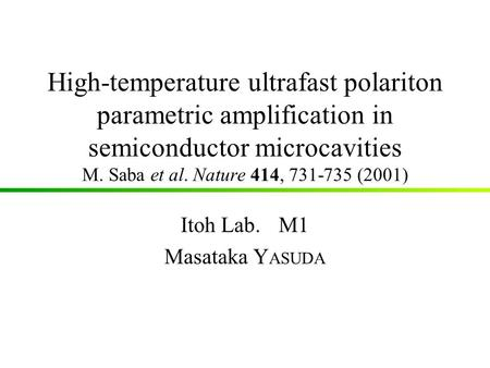 High-temperature ultrafast polariton parametric amplification in semiconductor microcavities M. Saba et al. Nature 414, 731-735 (2001) Itoh Lab.M1 Masataka.