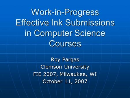 Work-in-Progress Effective Ink Submissions in Computer Science Courses Roy Pargas Clemson University FIE 2007, Milwaukee, WI October 11, 2007.