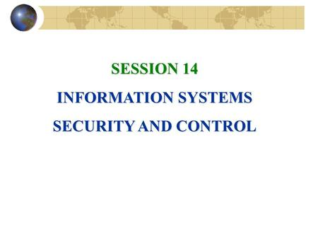 SESSION 14 INFORMATION SYSTEMS SECURITY AND CONTROL.