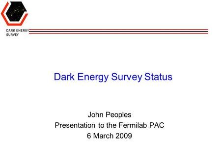 Dark Energy Survey Status John Peoples Presentation to the Fermilab PAC 6 March 2009.