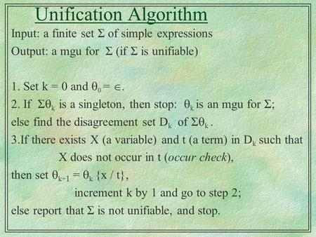 Unification Algorithm Input: a finite set Σ of simple expressions Output: a mgu for Σ (if Σ is unifiable) 1. Set k = 0 and  0 = . 2. If Σ  k is a singleton,