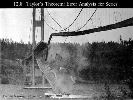 12.8 Taylor's Theorem: Error Analysis for Series Tacoma Narrows Bridge: November 7, 1940.