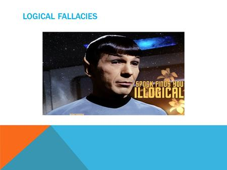 LOGICAL FALLACIES. A logical fallacy is an error of reasoning. When someone adopts a position based on a bad piece of reasoning, they commit a fallacy.
