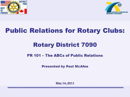 Public Relations for Rotary Clubs: Rotary District 7090 PR 101 – The ABCs of Public Relations Presented by Paul McAfee May 14, 2011.