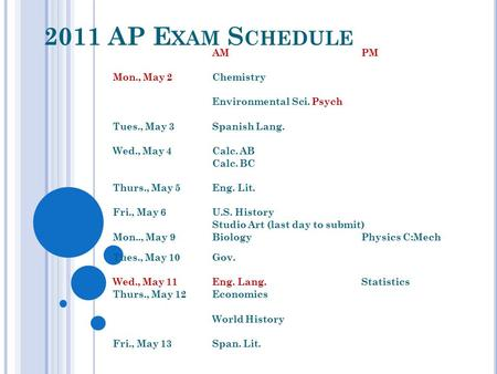 2011 AP E XAM S CHEDULE AMPM Mon., May 2Chemistry Environmental Sci.Psych Tues., May 3Spanish Lang. Wed., May 4Calc. AB Calc. BC Thurs., May 5Eng. Lit.