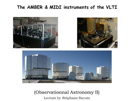 The AMBER & MIDI instruments of the VLTI (Observationnal Astronomy II) Lecture by Stéphane Sacuto.