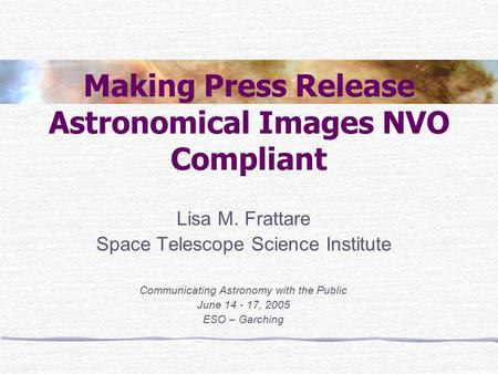 Making Press Release Astronomical Images NVO Compliant Lisa M. Frattare Space Telescope Science Institute Communicating Astronomy with the Public June.