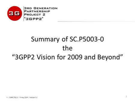 "1 | 3GPP2 TSG-S | 11 May 2009 | Version 1.0 1 Summary of SC.P5003-0 the ""3GPP2 Vision for 2009 and Beyond"""
