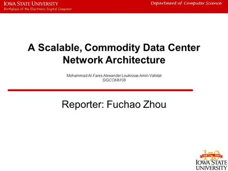 Department of Computer Science A Scalable, Commodity Data Center Network Architecture Mohammad Al-Fares Alexander Loukissas Amin Vahdat SIGCOMM'08 Reporter: