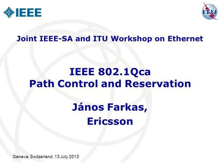 Geneva, Switzerland, 13 July 2013 IEEE 802.1Qca Path Control and Reservation János Farkas, Ericsson Joint IEEE-SA and ITU Workshop on Ethernet.