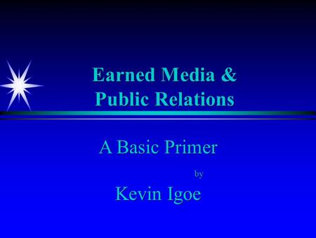 Earned Media & Public Relations A Basic Primer by Kevin Igoe A Basic Primer by Kevin Igoe.