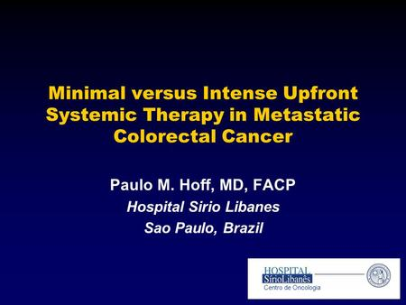 Minimal versus Intense Upfront Systemic Therapy in Metastatic Colorectal Cancer Paulo M. Hoff, MD, FACP Hospital Sirio Libanes Sao Paulo, Brazil Centro.