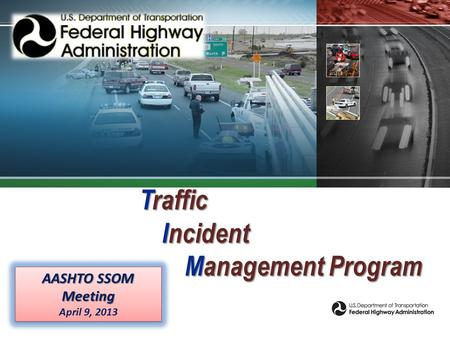 Traffic Incident Management Program AASHTO SSOM Meeting April 9, 2013 AASHTO SSOM Meeting April 9, 2013.