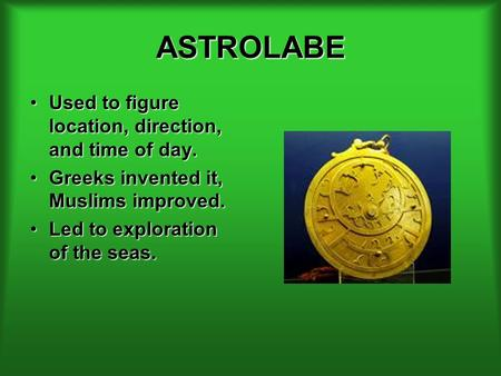 ASTROLABE Used to figure location, direction, and time of day.Used to figure location, direction, and time of day. Greeks invented it, Muslims improved.Greeks.