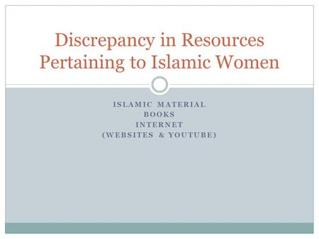 ISLAMIC MATERIAL BOOKS INTERNET (WEBSITES & YOUTUBE) Discrepancy in Resources Pertaining to Islamic Women.