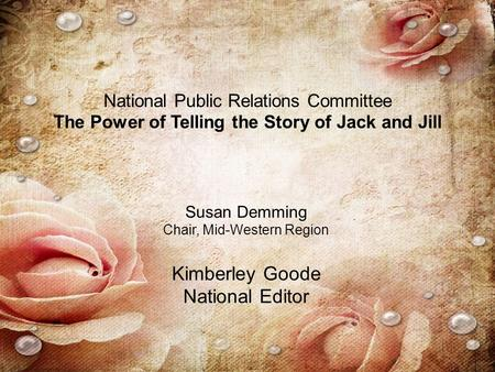 National Public Relations Committee The Power of Telling the Story of Jack and Jill Susan Demming Chair, Mid-Western Region Kimberley Goode National Editor.
