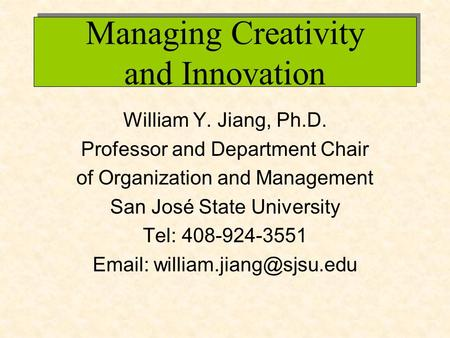 Managing Creativity and Innovation William Y. Jiang, Ph.D. Professor and Department Chair of Organization and Management San José State University Tel: