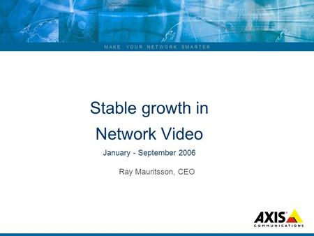 M A K E Y O U R N E T W O R K S M A R T E R Stable growth in Network Video January - September 2006 Ray Mauritsson, CEO.