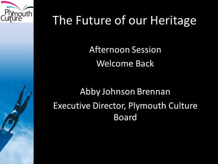 The Future of our Heritage Afternoon Session Welcome Back Abby Johnson Brennan Executive Director, Plymouth Culture Board.