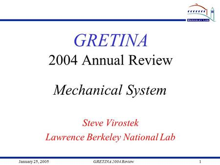 January 25, 2005GRETINA 2004 Review1 GRETINA 2004 Annual Review Steve Virostek Lawrence Berkeley National Lab Mechanical System.