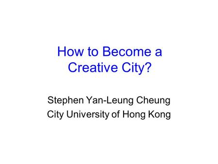How to Become a Creative City? Stephen Yan-Leung Cheung City University of Hong Kong.