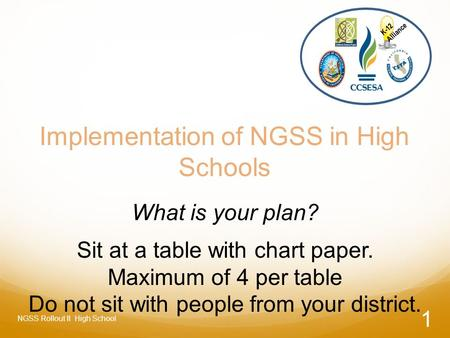 Implementation of NGSS in High Schools What is your plan? Sit at a table with chart paper. Maximum of 4 per table Do not sit with people from your district.