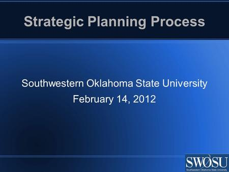 Strategic Planning Process Southwestern Oklahoma State University February 14, 2012.