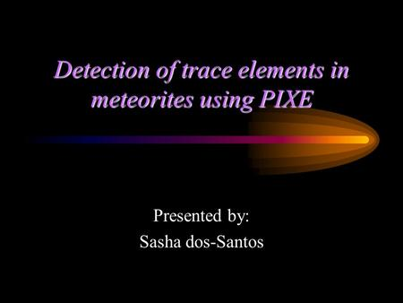 Detection of trace elements in meteorites using PIXE Presented by: Sasha dos-Santos.