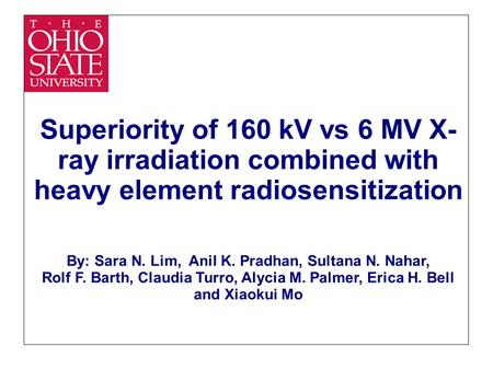 Superiority of 160 kV vs 6 MV X- ray irradiation combined with heavy element radiosensitization By: Sara N. Lim, Anil K. Pradhan, Sultana N. Nahar, Rolf.