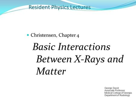 Resident Physics Lectures Christensen, Chapter 4 Basic Interactions Between X-Rays and Matter George David Associate Professor Medical College of Georgia.