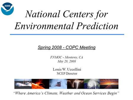 "National Centers for Environmental Prediction ""Where America's Climate, Weather and Ocean Services Begin"" Spring 2008 - COPC Meeting Louis W. Uccellini."