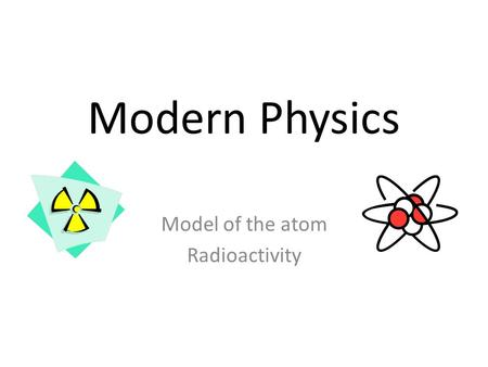 Modern Physics Model of the atom Radioactivity. Introduction - Today we expand our discussion of explaining what happens at the nuclear level atoms. Radioactivity.