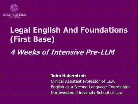 Legal English And Foundations (First Base) 4 Weeks of Intensive Pre-LLM John Haberstroh Clinical Assistant Professor of Law, English as a Second Language.