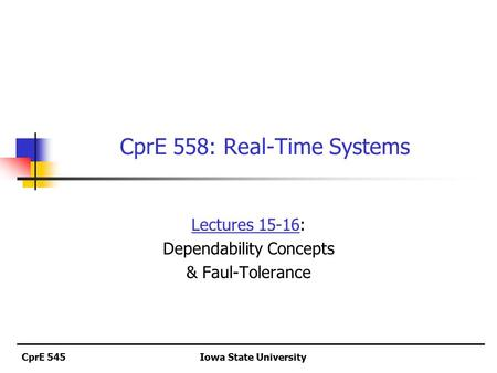 CprE 545Iowa State University CprE 558: Real-Time Systems Lectures 15-16: Dependability Concepts & Faul-Tolerance.
