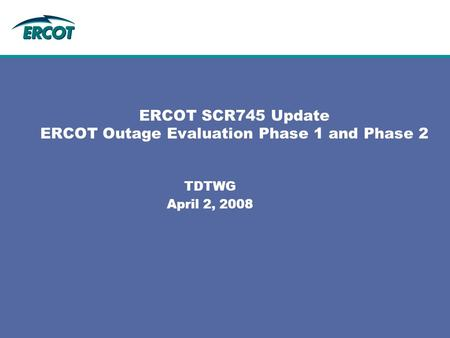 ERCOT SCR745 Update ERCOT Outage Evaluation Phase 1 and Phase 2 TDTWG April 2, 2008.