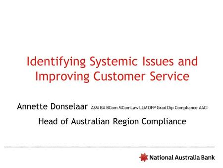 Identifying Systemic Issues and Improving Customer Service Annette Donselaar ASM BA BCom MComLaw LLM DFP Grad Dip Compliance AACI Head of Australian Region.