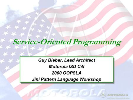 Integrated Systems Division Service-Oriented Programming Guy Bieber, Lead Architect Motorola ISD C4I 2000 OOPSLA Jini Pattern Language Workshop Guy Bieber,