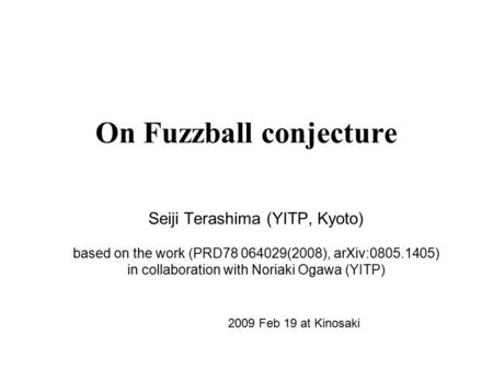 On Fuzzball conjecture Seiji Terashima (YITP, Kyoto) based on the work (PRD78 064029(2008), arXiv:0805.1405) in collaboration with Noriaki Ogawa (YITP)