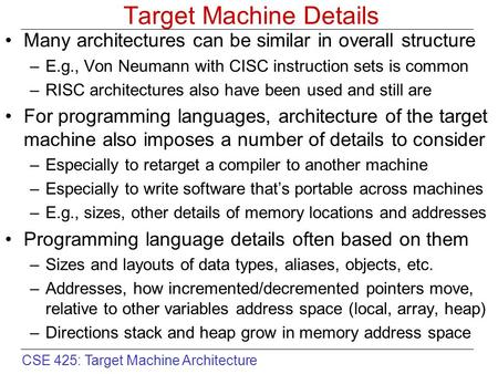 CSE 425: Target Machine Architecture Target Machine Details Many architectures can be similar in overall structure –E.g., Von Neumann with CISC instruction.