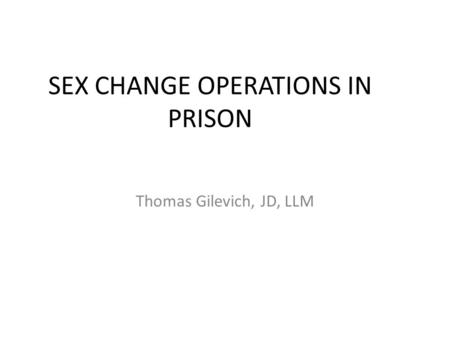 SEX CHANGE OPERATIONS IN PRISON Thomas Gilevich, JD, LLM.