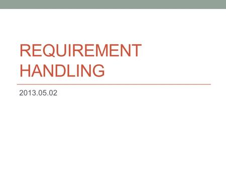 Requirement Handling 2013.05.02.