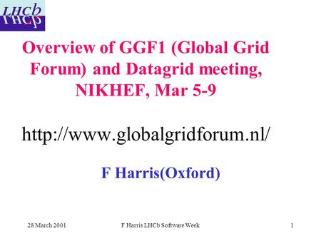 28 March 2001F Harris LHCb Software Week1 Overview of GGF1 (Global Grid Forum) and Datagrid meeting, NIKHEF, Mar 5-9  F Harris(Oxford)