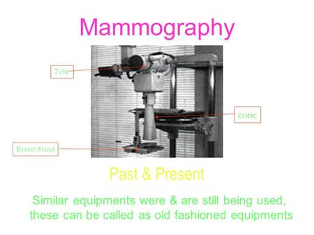 Mammography Past & Present Similar equipments were & are still being used, these can be called as old fashioned equipments cone Tube Breast Stand.